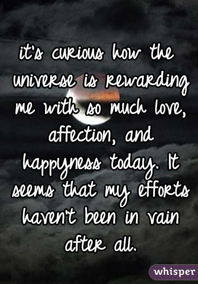 it's curious how the universe is rewarding me with so much love, affection, and happyness today. It seems that my efforts haven't been in vain after all.