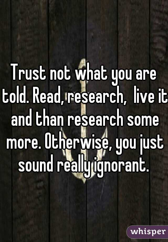 Trust not what you are told. Read, research,  live it and than research some more. Otherwise, you just sound really ignorant.