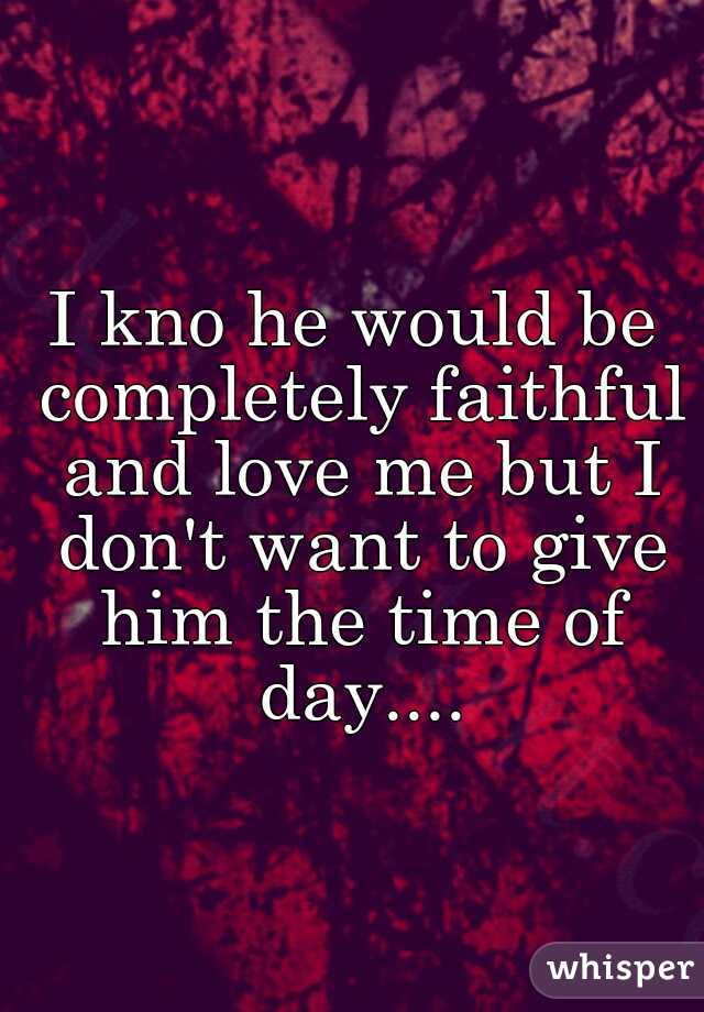 I kno he would be completely faithful and love me but I don't want to give him the time of day....