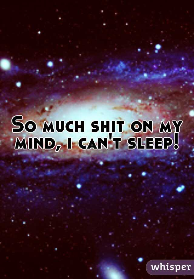So much shit on my mind, i can't sleep!
