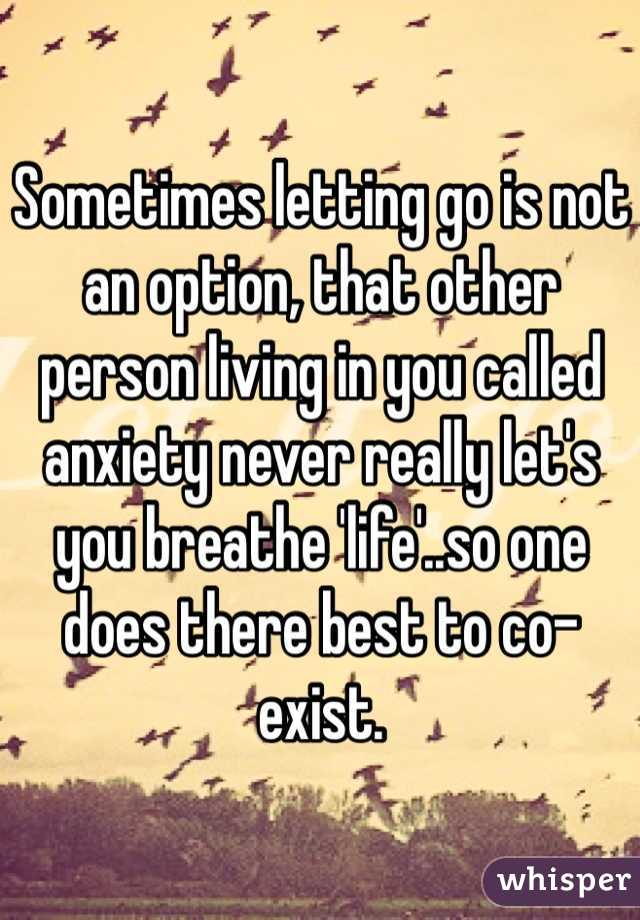 Sometimes letting go is not an option, that other person living in you called anxiety never really let's you breathe 'life'..so one does there best to co-exist.