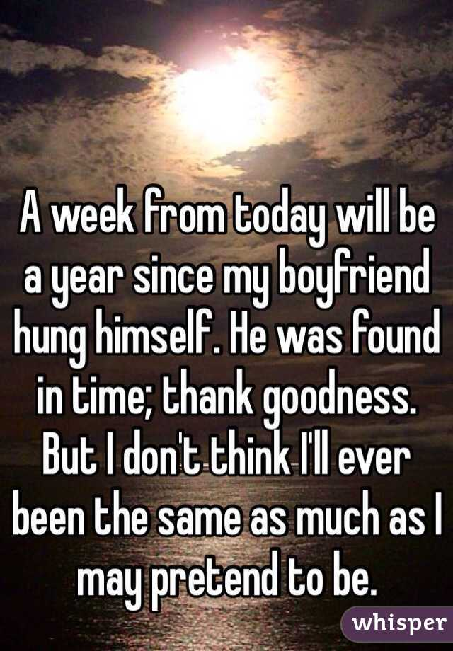 A week from today will be a year since my boyfriend hung himself. He was found in time; thank goodness. But I don't think I'll ever been the same as much as I may pretend to be.