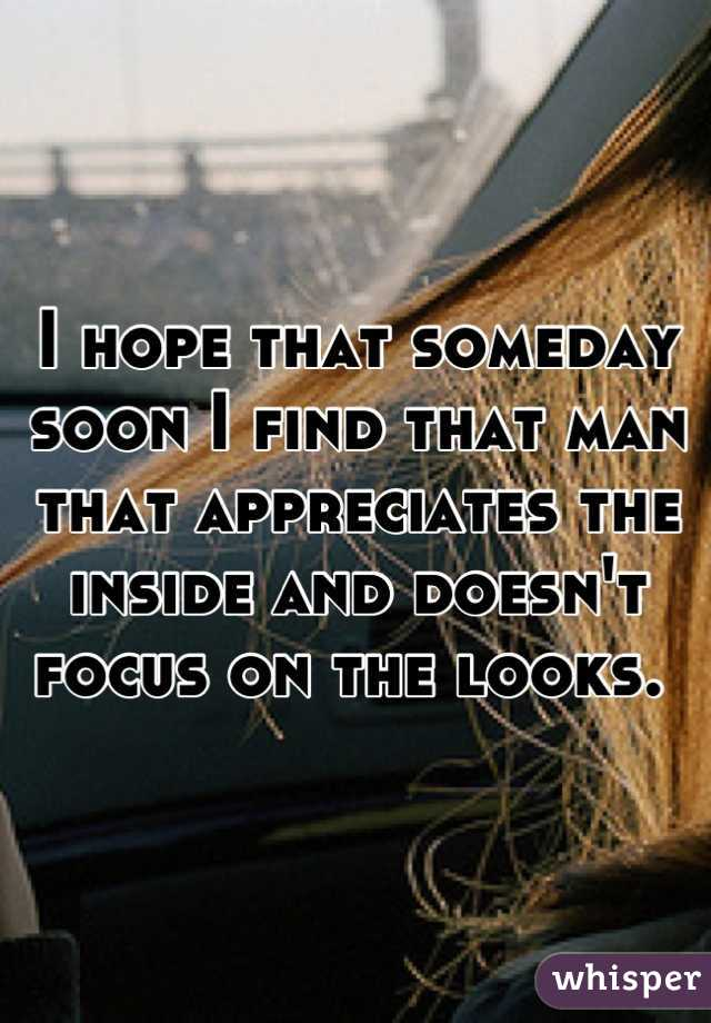 I hope that someday soon I find that man that appreciates the inside and doesn't focus on the looks.