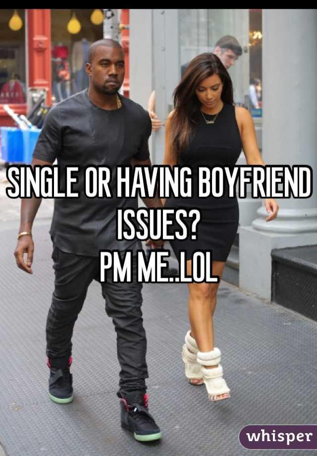 SINGLE OR HAVING BOYFRIEND ISSUES?  PM ME..LOL
