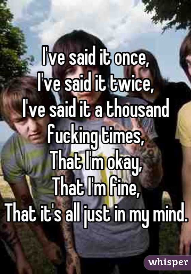 I've said it once, I've said it twice, I've said it a thousand fucking times, That I'm okay, That I'm fine, That it's all just in my mind.