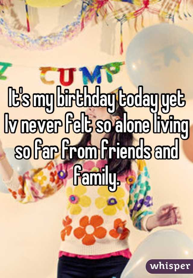 It's my birthday today yet Iv never felt so alone living so far from friends and family.