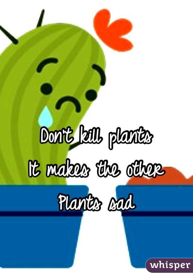 Don't kill plants It makes the other Plants sad