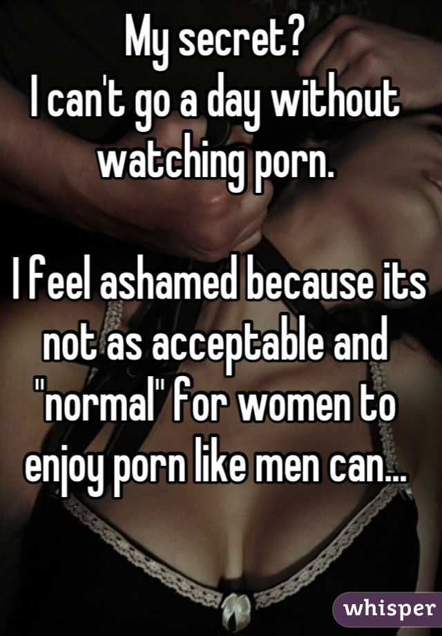 "My secret? I can't go a day without watching porn.   I feel ashamed because its not as acceptable and ""normal"" for women to enjoy porn like men can..."