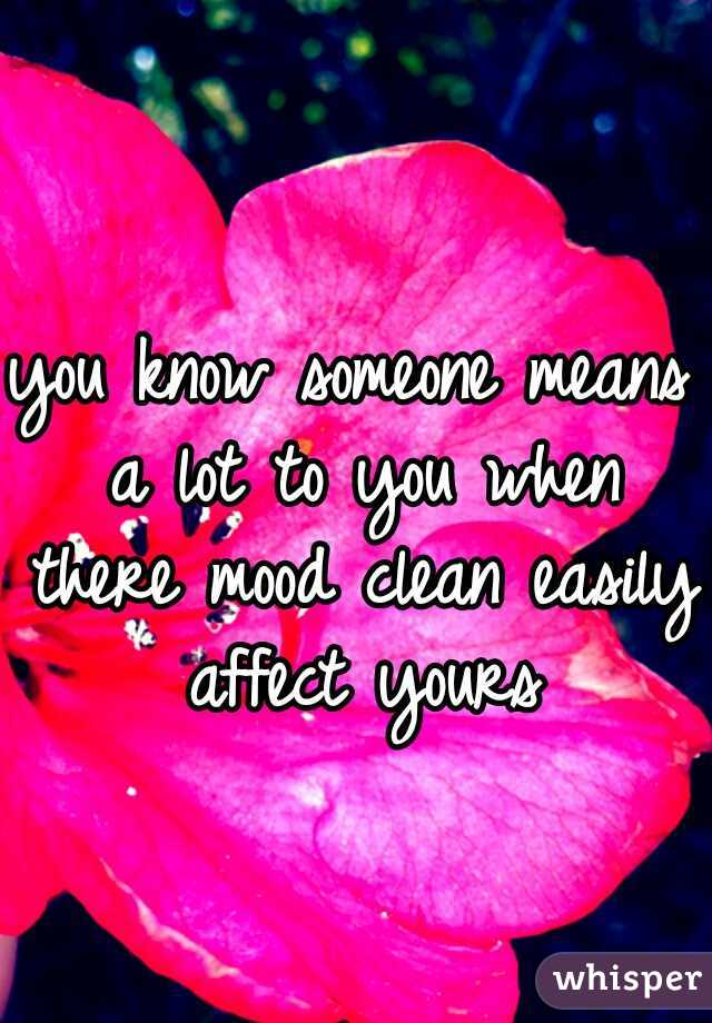 you know someone means a lot to you when there mood clean easily affect yours