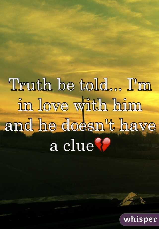 Truth be told... I'm in love with him and he doesn't have a clue💔