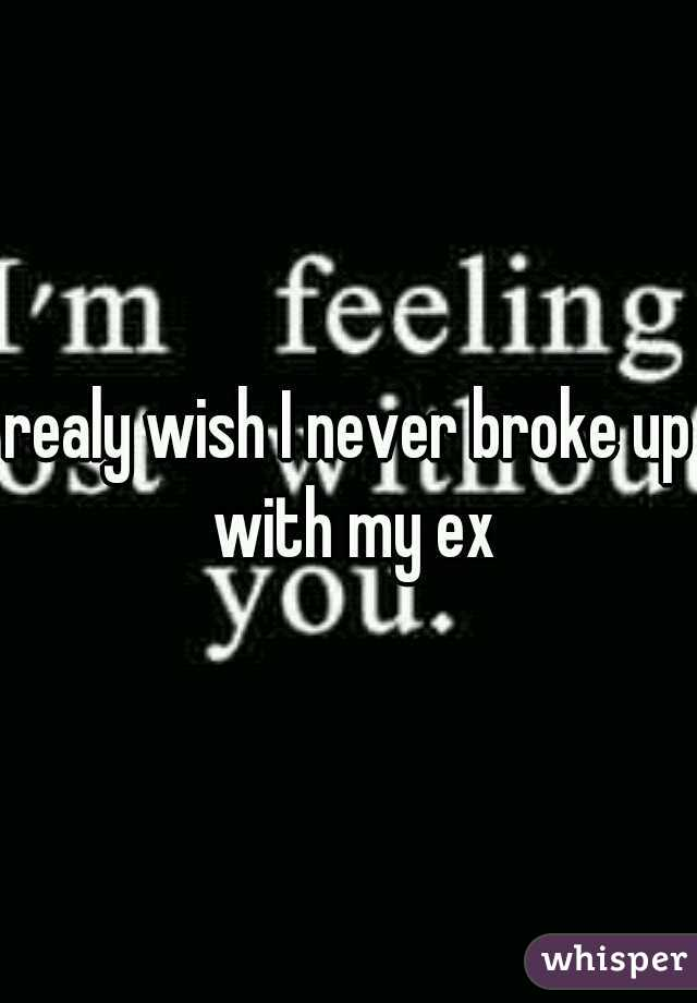 realy wish I never broke up with my ex