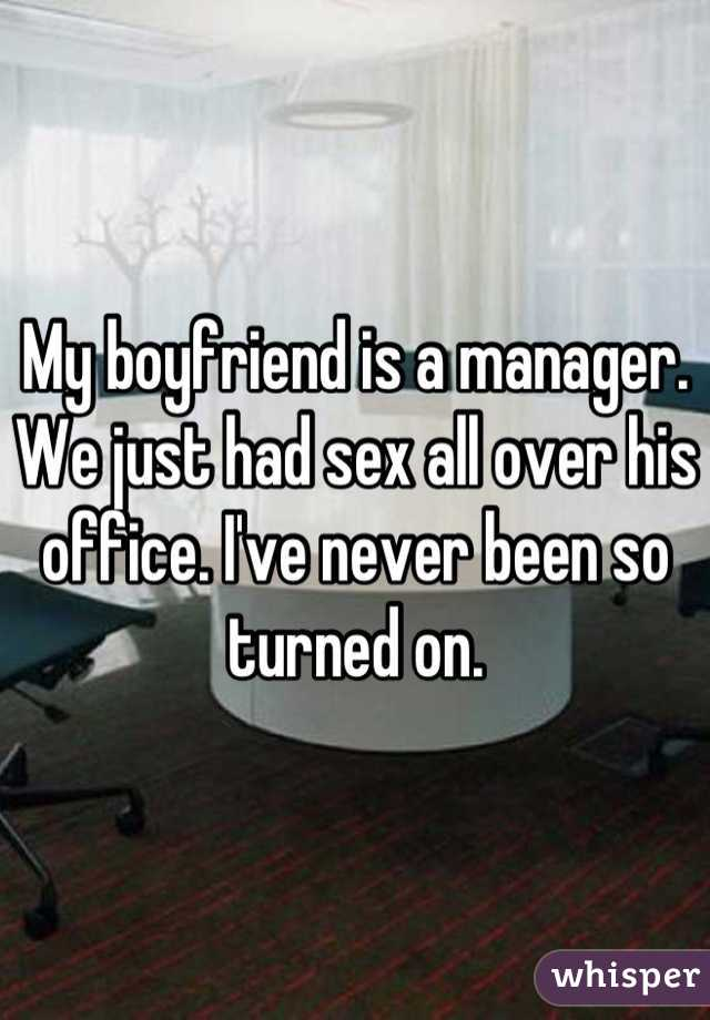 My boyfriend is a manager. We just had sex all over his office. I've never been so turned on.