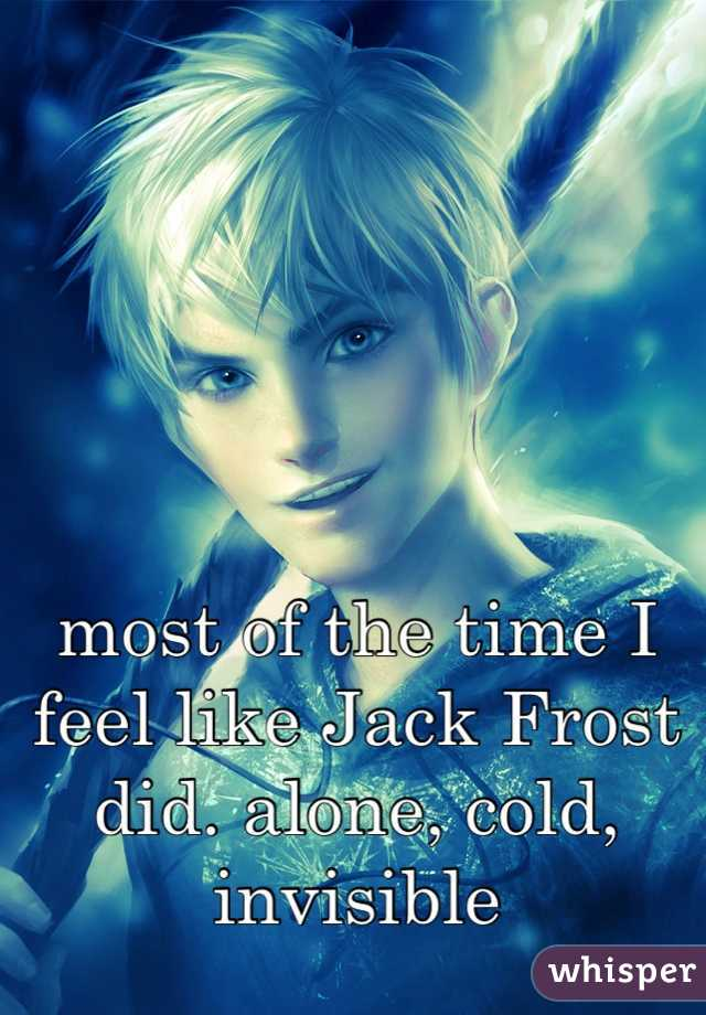 most of the time I feel like Jack Frost did. alone, cold, invisible