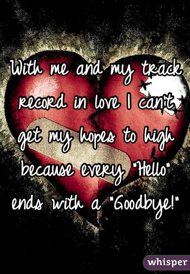 "With me and my track record in love I can't get my hopes to high because every ""Hello"" ends with a ""Goodbye!"""