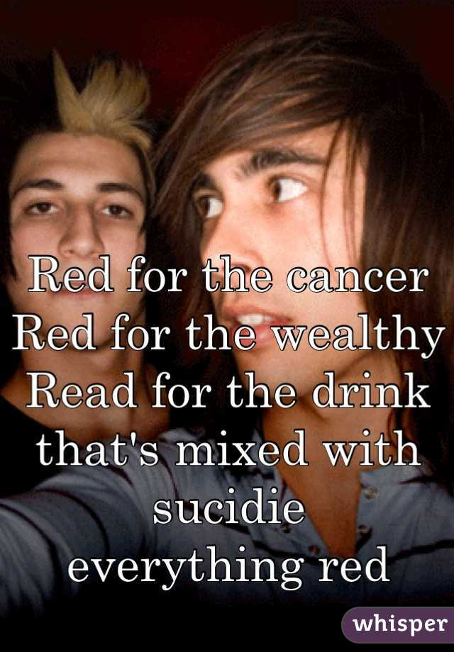 Red for the cancer  Red for the wealthy  Read for the drink that's mixed with sucidie  everything red