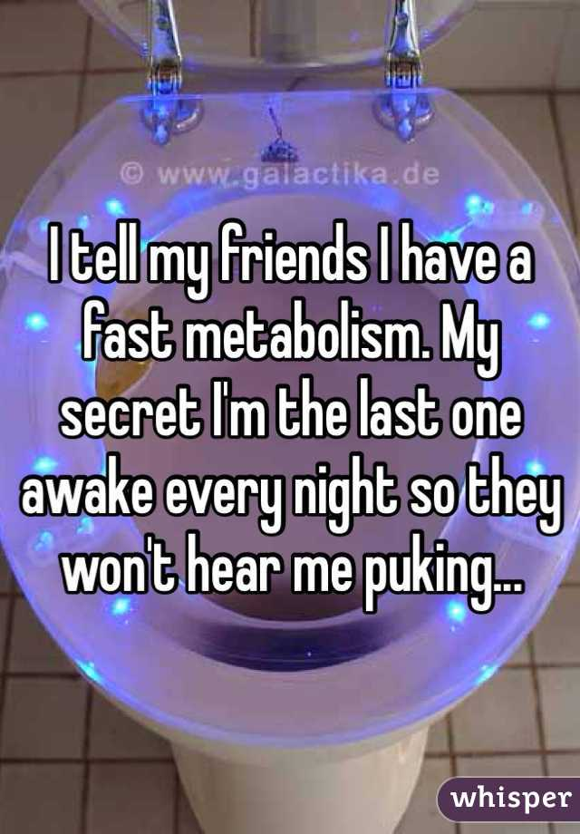 I tell my friends I have a fast metabolism. My secret I'm the last one awake every night so they won't hear me puking...