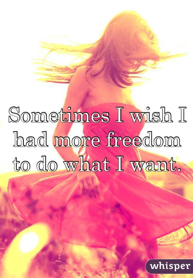 Sometimes I wish I had more freedom to do what I want.