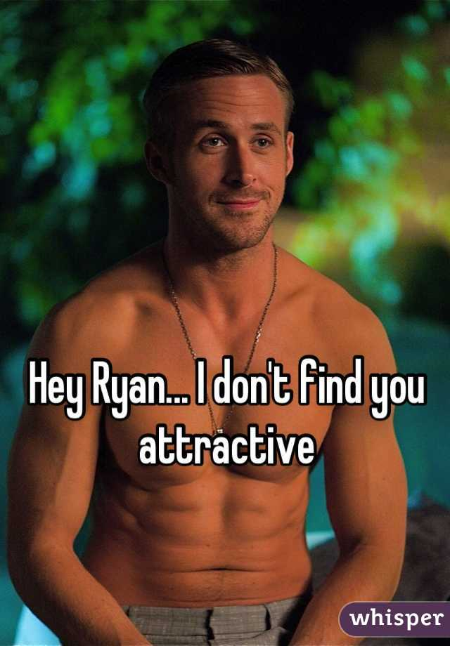 Hey Ryan... I don't find you attractive