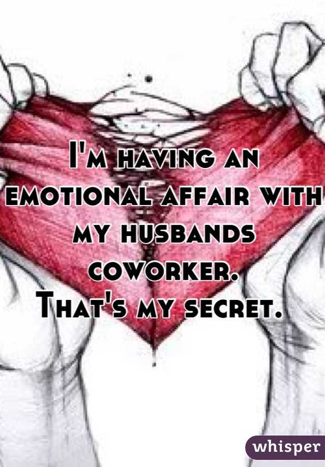 I'm having an emotional affair with my husbands coworker.  That's my secret.