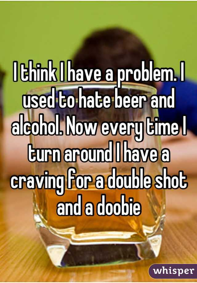 I think I have a problem. I used to hate beer and alcohol. Now every time I turn around I have a craving for a double shot and a doobie