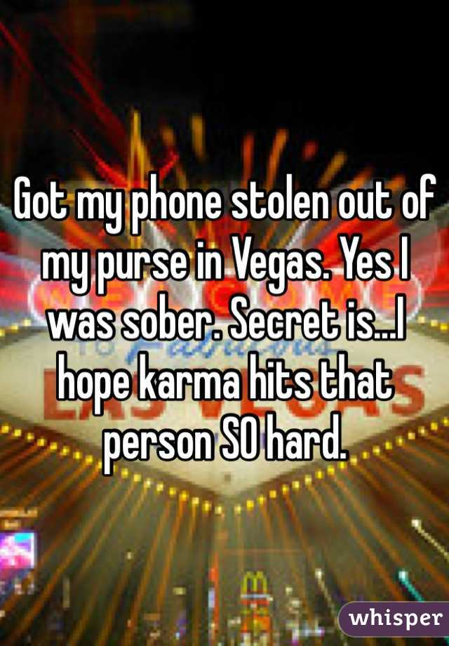 Got my phone stolen out of my purse in Vegas. Yes I was sober. Secret is...I hope karma hits that person SO hard.