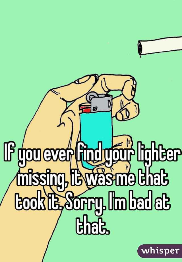 If you ever find your lighter missing, it was me that took it. Sorry. I'm bad at that.