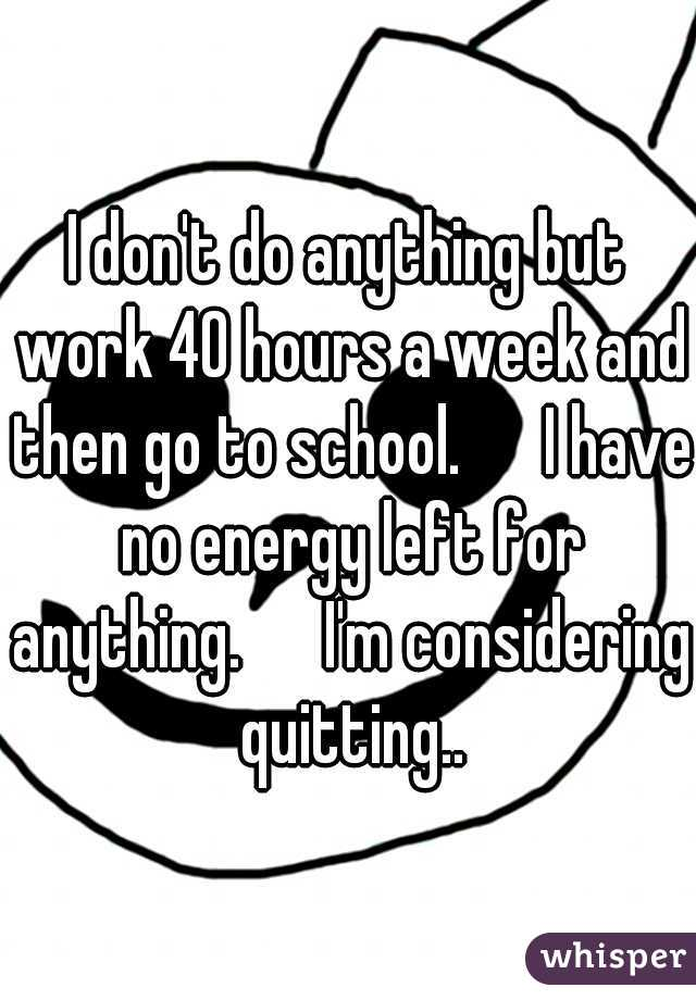 I don't do anything but work 40 hours a week and then go to school.   I have no energy left for anything.   I'm considering quitting..