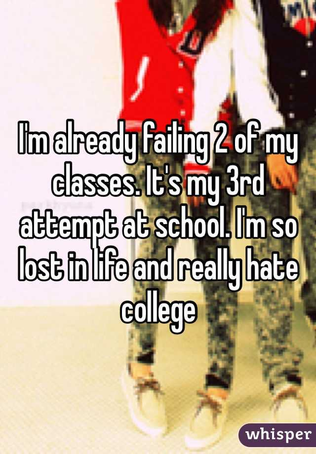 I'm already failing 2 of my classes. It's my 3rd attempt at school. I'm so lost in life and really hate college