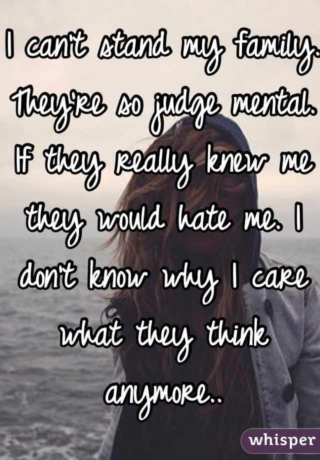 I can't stand my family. They're so judge mental. If they really knew me they would hate me. I don't know why I care what they think anymore..