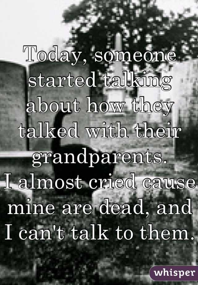 Today, someone started talking about how they talked with their grandparents. I almost cried cause mine are dead, and I can't talk to them.