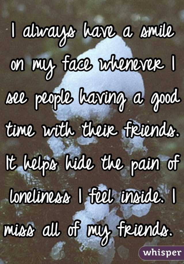 I always have a smile on my face whenever I see people having a good time with their friends. It helps hide the pain of loneliness I feel inside. I miss all of my friends.