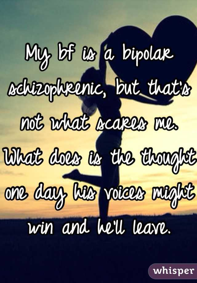 My bf is a bipolar schizophrenic, but that's not what scares me. What does is the thought one day his voices might win and he'll leave.