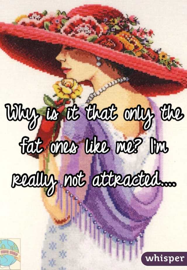 Why is it that only the fat ones like me? I'm really not attracted....