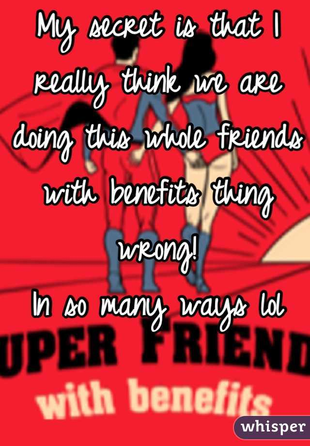 My secret is that I really think we are doing this whole friends with benefits thing wrong! In so many ways lol