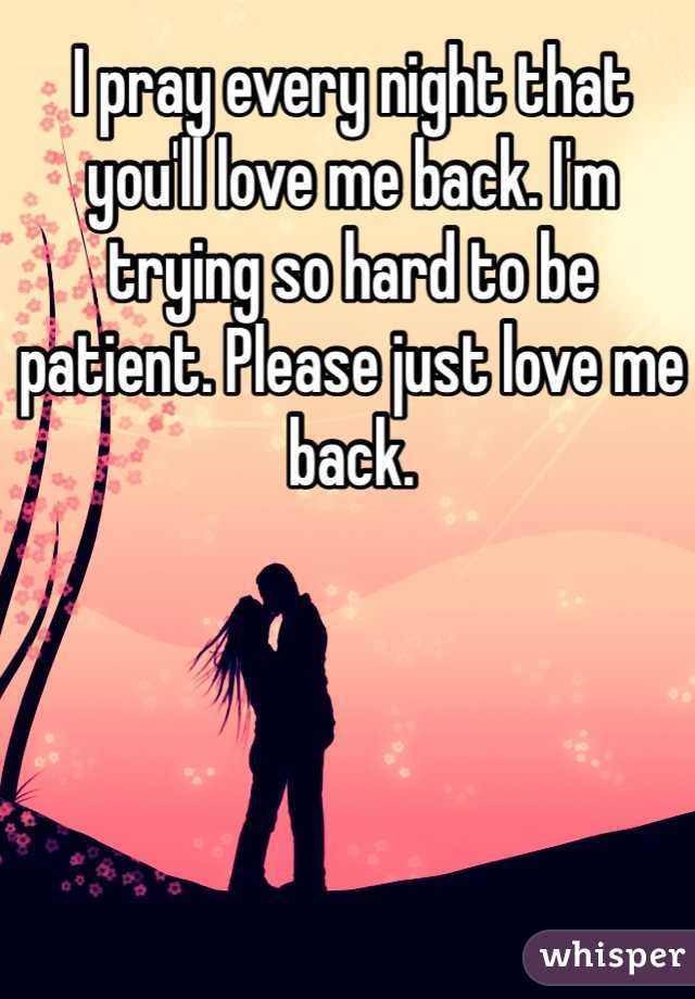 I pray every night that you'll love me back. I'm trying so hard to be patient. Please just love me back.