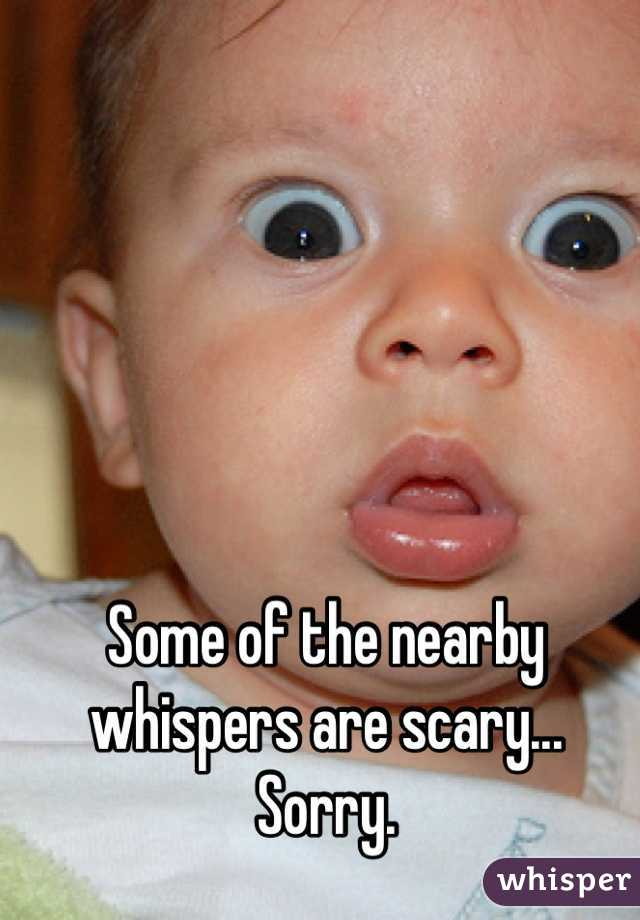 Some of the nearby whispers are scary... Sorry.