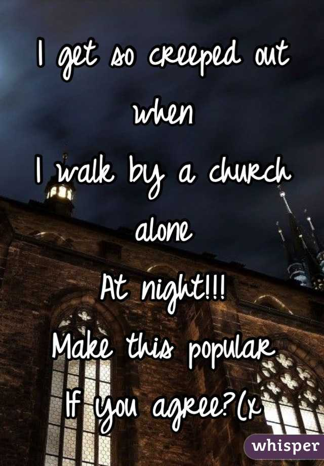 I get so creeped out when  I walk by a church alone  At night!!!  Make this popular  If you agree?(x