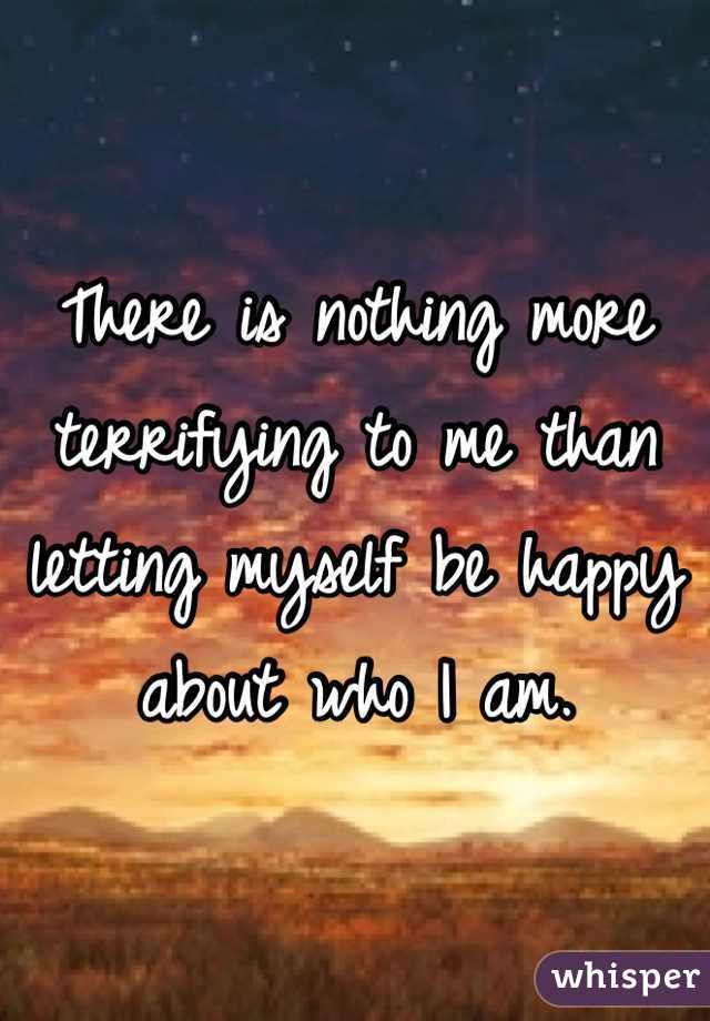There is nothing more terrifying to me than letting myself be happy about who I am.