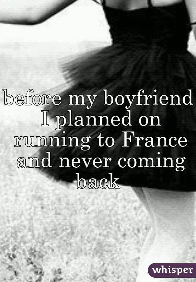 before my boyfriend I planned on running to France and never coming back