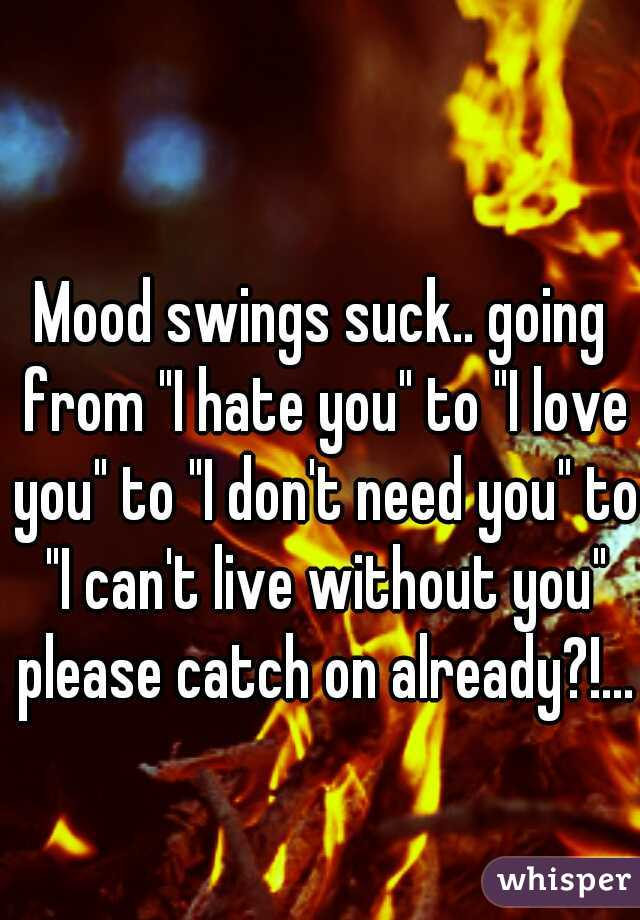 "Mood swings suck.. going from ""I hate you"" to ""I love you"" to ""I don't need you"" to ""I can't live without you"" please catch on already?!..."