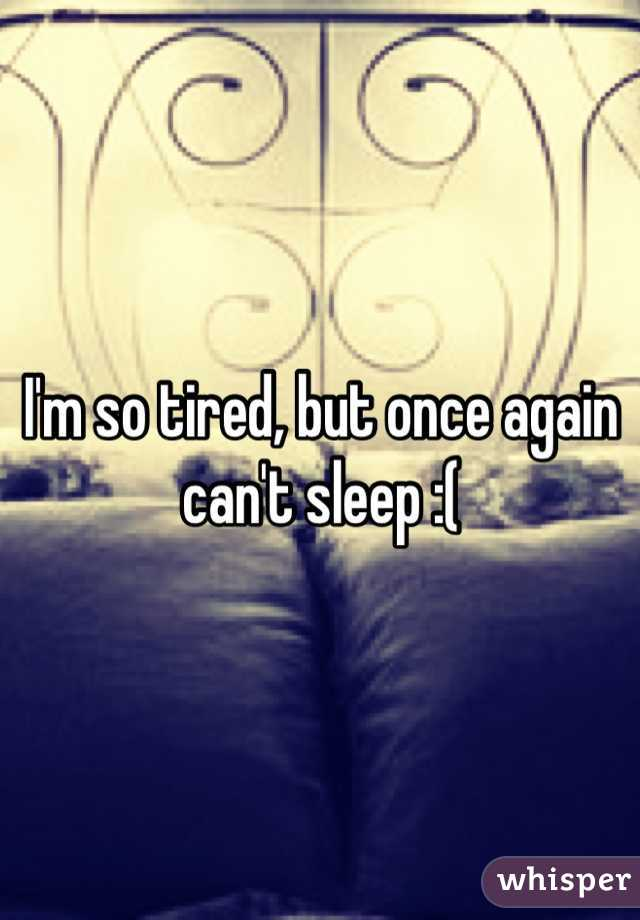 I'm so tired, but once again can't sleep :(