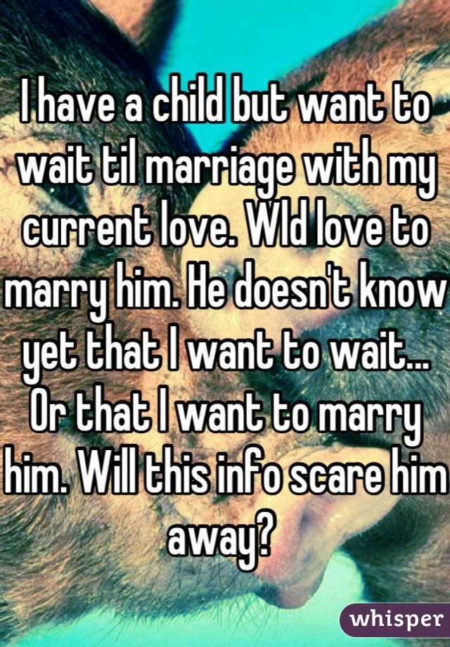 I have a child but want to wait til marriage with my current love. Wld love to marry him. He doesn't know yet that I want to wait... Or that I want to marry him. Will this info scare him away?