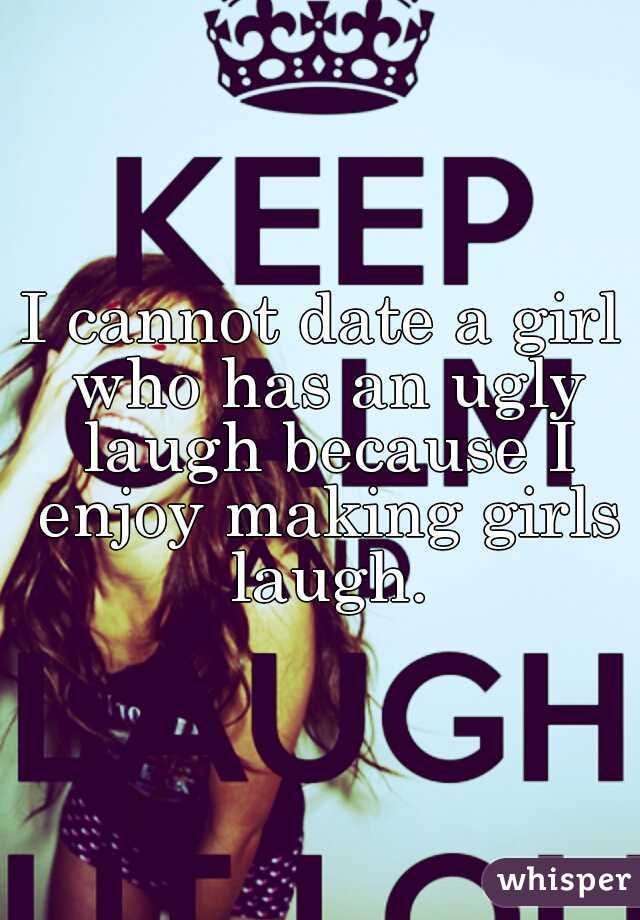 I cannot date a girl who has an ugly laugh because I enjoy making girls laugh.