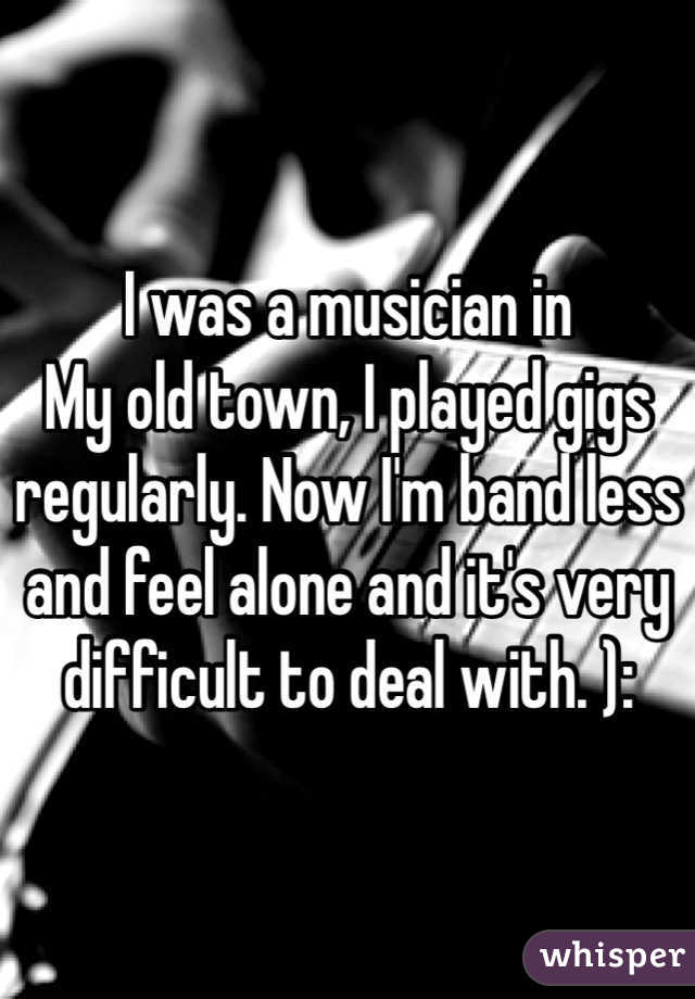 I was a musician in My old town, I played gigs regularly. Now I'm band less and feel alone and it's very difficult to deal with. ):