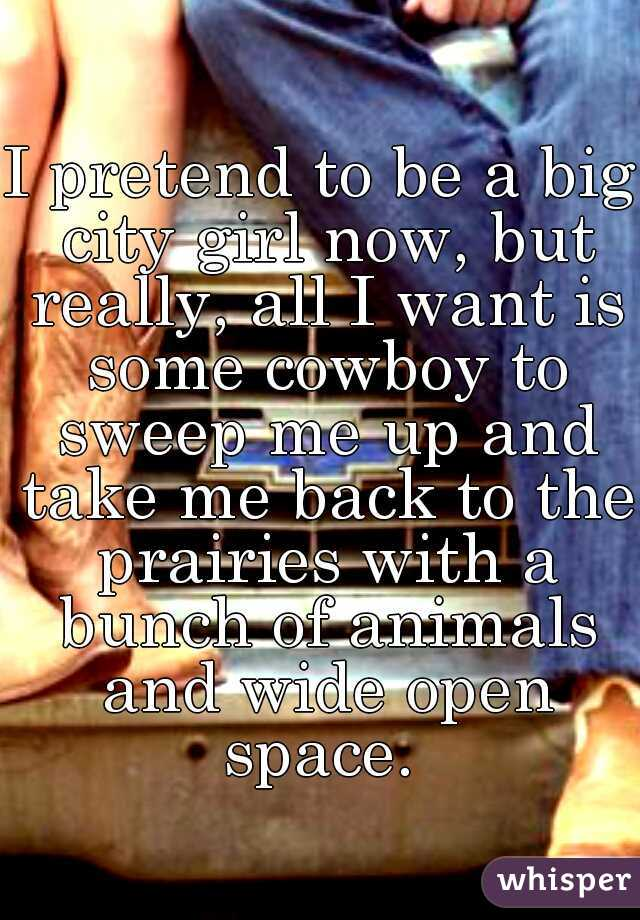 I pretend to be a big city girl now, but really, all I want is some cowboy to sweep me up and take me back to the prairies with a bunch of animals and wide open space.