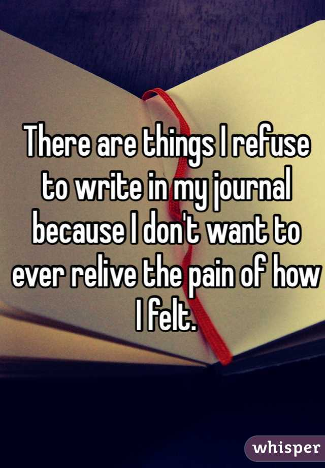 There are things I refuse to write in my journal because I don't want to ever relive the pain of how I felt.