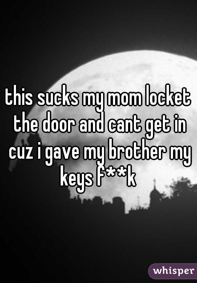 this sucks my mom locket the door and cant get in cuz i gave my brother my keys f**k