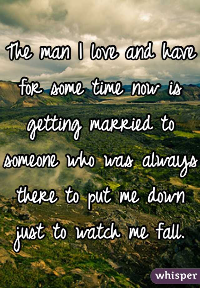 The man I love and have for some time now is getting married to someone who was always there to put me down just to watch me fall.