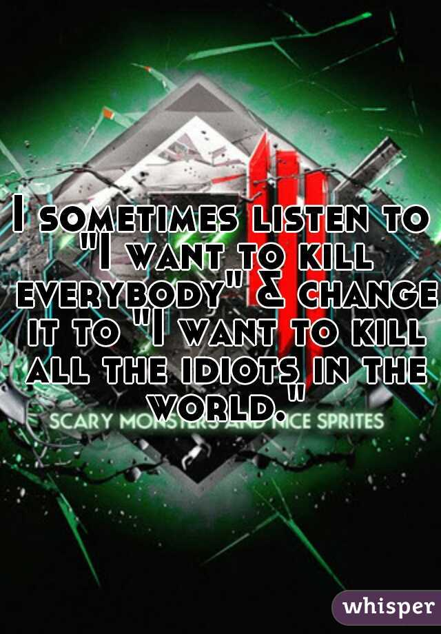 """I sometimes listen to """"I want to kill everybody"""" & change it to """"I want to kill all the idiots in the world."""""""