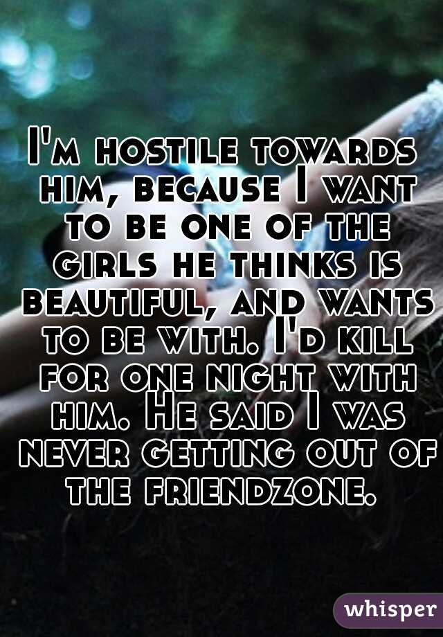 I'm hostile towards him, because I want to be one of the girls he thinks is beautiful, and wants to be with. I'd kill for one night with him. He said I was never getting out of the friendzone.